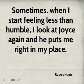 Robert Hunter  - Sometimes, when I start feeling less than humble, I look at Joyce again and he puts me right in my place.