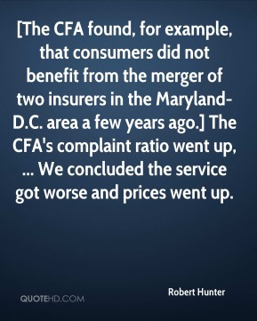 Robert Hunter  - [The CFA found, for example, that consumers did not benefit from the merger of two insurers in the Maryland-D.C. area a few years ago.] The CFA's complaint ratio went up, ... We concluded the service got worse and prices went up.