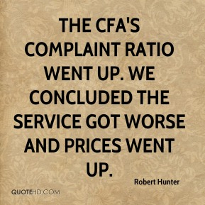 Robert Hunter  - The CFA's complaint ratio went up. We concluded the service got worse and prices went up.