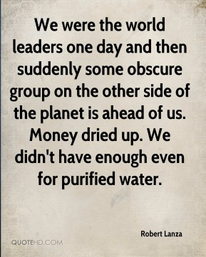 Robert Lanza  - We were the world leaders one day and then suddenly some obscure group on the other side of the planet is ahead of us. Money dried up. We didn't have enough even for purified water.