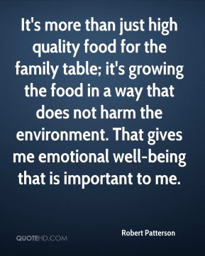 Robert Patterson - It's more than just high quality food for the family table; it's growing the food in a way that does not harm the environment. That gives me emotional well-being that is important to me.