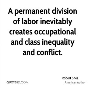 Robert Shea - A permanent division of labor inevitably creates occupational and class inequality and conflict.