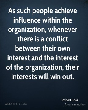 Robert Shea - As such people achieve influence within the organization, whenever there is a conflict between their own interest and the interest of the organization, their interests will win out.