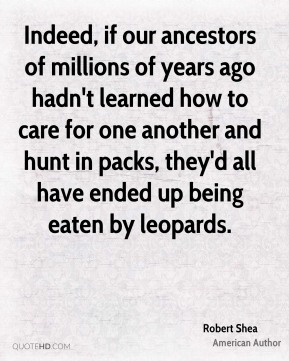 Robert Shea - Indeed, if our ancestors of millions of years ago hadn't learned how to care for one another and hunt in packs, they'd all have ended up being eaten by leopards.