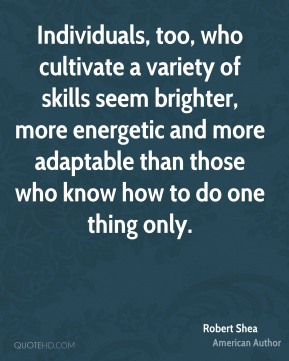 Robert Shea - Individuals, too, who cultivate a variety of skills seem brighter, more energetic and more adaptable than those who know how to do one thing only.