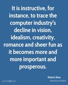 It is instructive, for instance, to trace the computer industry's decline in vision, idealism, creativity, romance and sheer fun as it becomes more and more important and prosperous.