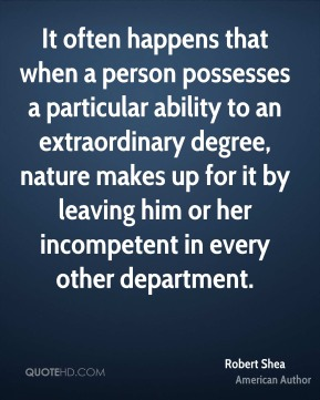 Robert Shea - It often happens that when a person possesses a particular ability to an extraordinary degree, nature makes up for it by leaving him or her incompetent in every other department.