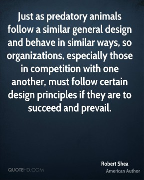 Robert Shea - Just as predatory animals follow a similar general design and behave in similar ways, so organizations, especially those in competition with one another, must follow certain design principles if they are to succeed and prevail.