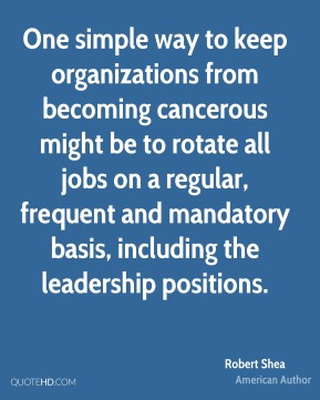 Robert Shea - One simple way to keep organizations from becoming cancerous might be to rotate all jobs on a regular, frequent and mandatory basis, including the leadership positions.