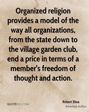 Organized religion provides a model of the way all organizations, from the state down to the village garden club, end a price in terms of a member's freedom of thought and action.