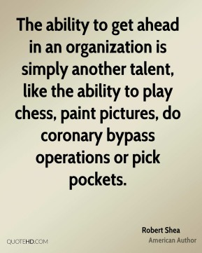 The ability to get ahead in an organization is simply another talent, like the ability to play chess, paint pictures, do coronary bypass operations or pick pockets.
