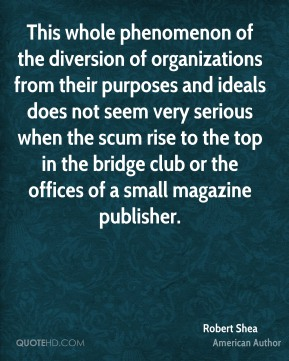 Robert Shea - This whole phenomenon of the diversion of organizations from their purposes and ideals does not seem very serious when the scum rise to the top in the bridge club or the offices of a small magazine publisher.