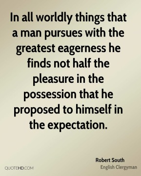 In all worldly things that a man pursues with the greatest eagerness he finds not half the pleasure in the possession that he proposed to himself in the expectation.
