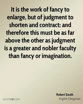 It is the work of fancy to enlarge, but of judgment to shorten and contract; and therefore this must be as far above the other as judgment is a greater and nobler faculty than fancy or imagination.
