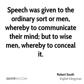 Speech was given to the ordinary sort or men, whereby to communicate their mind; but to wise men, whereby to conceal it.