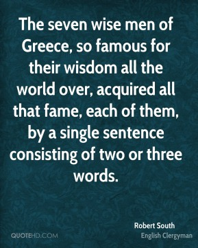 Robert South - The seven wise men of Greece, so famous for their wisdom all the world over, acquired all that fame, each of them, by a single sentence consisting of two or three words.