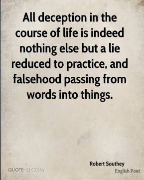 Robert Southey - All deception in the course of life is indeed nothing else but a lie reduced to practice, and falsehood passing from words into things.