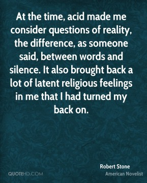 Robert Stone - At the time, acid made me consider questions of reality, the difference, as someone said, between words and silence. It also brought back a lot of latent religious feelings in me that I had turned my back on.