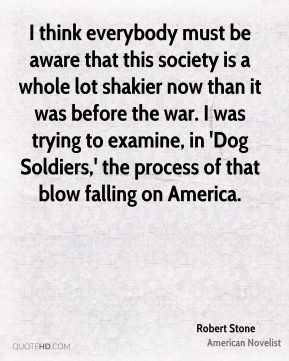 Robert Stone - I think everybody must be aware that this society is a whole lot shakier now than it was before the war. I was trying to examine, in 'Dog Soldiers,' the process of that blow falling on America.
