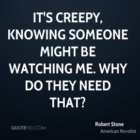 Robert Stone - It's creepy, knowing someone might be watching me. Why do they need that?