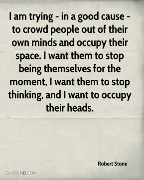 Robert Stone  - I am trying - in a good cause - to crowd people out of their own minds and occupy their space. I want them to stop being themselves for the moment, I want them to stop thinking, and I want to occupy their heads.
