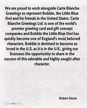 Robert Stone  - We are proud to work alongside Carte Blanche Greetings to represent Bobble, the Little Blue Owl and his friends in the United States. Carte Blanche Greetings Ltd. is one of the world's premier greeting card and gift concept companies and Bobble the Little Blue Owl has quickly become one of England's most beloved characters. Bobble is destined to become as loved in the U.S. as it is in the U.K., giving our licensees the opportunity to share in the success of this adorable and highly sought after character.
