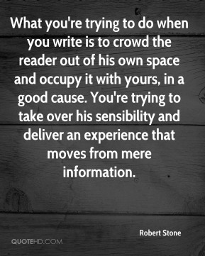 Robert Stone  - What you're trying to do when you write is to crowd the reader out of his own space and occupy it with yours, in a good cause. You're trying to take over his sensibility and deliver an experience that moves from mere information.