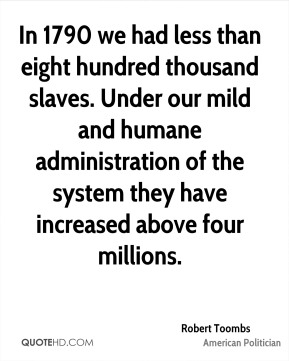 In 1790 we had less than eight hundred thousand slaves. Under our mild and humane administration of the system they have increased above four millions.