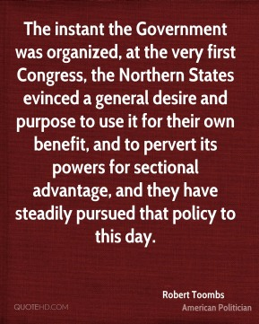 Robert Toombs - The instant the Government was organized, at the very first Congress, the Northern States evinced a general desire and purpose to use it for their own benefit, and to pervert its powers for sectional advantage, and they have steadily pursued that policy to this day.