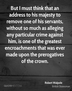 But I must think that an address to his majesty to remove one of his servants, without so much as alleging any particular crime against him, is one of the greatest encroachments that was ever made upon the prerogatives of the crown.