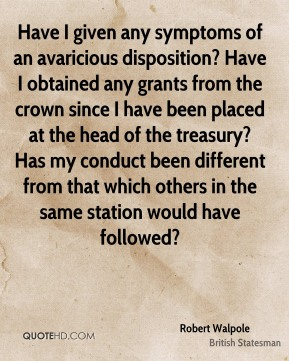 Have I given any symptoms of an avaricious disposition? Have I obtained any grants from the crown since I have been placed at the head of the treasury? Has my conduct been different from that which others in the same station would have followed?