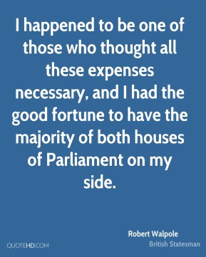 I happened to be one of those who thought all these expenses necessary, and I had the good fortune to have the majority of both houses of Parliament on my side.