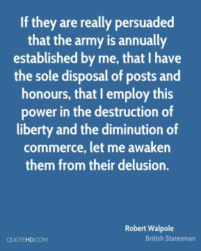 Robert Walpole - If they are really persuaded that the army is annually established by me, that I have the sole disposal of posts and honours, that I employ this power in the destruction of liberty and the diminution of commerce, let me awaken them from their delusion.