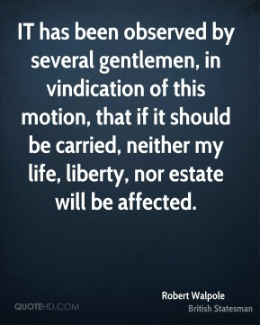 Robert Walpole - IT has been observed by several gentlemen, in vindication of this motion, that if it should be carried, neither my life, liberty, nor estate will be affected.