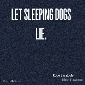 Let sleeping dogs lie.