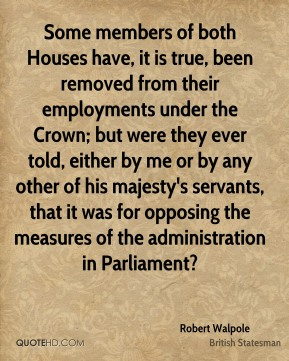 Robert Walpole - Some members of both Houses have, it is true, been removed from their employments under the Crown; but were they ever told, either by me or by any other of his majesty's servants, that it was for opposing the measures of the administration in Parliament?