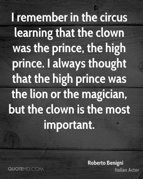 Roberto Benigni - I remember in the circus learning that the clown was the prince, the high prince. I always thought that the high prince was the lion or the magician, but the clown is the most important.