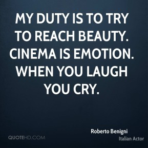 Roberto Benigni - My duty is to try to reach beauty. Cinema is emotion. When you laugh you cry.