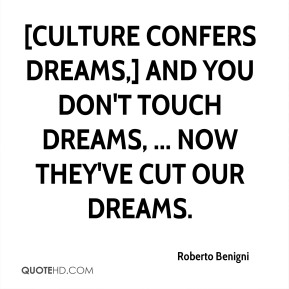 Roberto Benigni  - [Culture confers dreams,] and you don't touch dreams, ... Now they've cut our dreams.