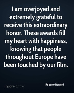 Roberto Benigni  - I am overjoyed and extremely grateful to receive this extraordinary honor. These awards fill my heart with happiness, knowing that people throughout Europe have been touched by our film.