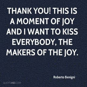 Roberto Benigni  - Thank you! This is a moment of joy and I want to kiss everybody, the makers of the joy.