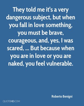 Roberto Benigni  - They told me it's a very dangerous subject, but when you fall in love something, you must be brave, courageous, and, yes, I was scared, ... But because when you are in love or you are naked, you feel vulnerable.