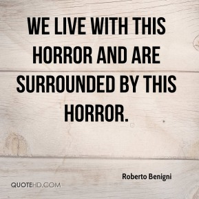 Roberto Benigni  - We live with this horror and are surrounded by this horror.