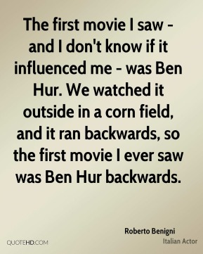 Roberto Benigni - The first movie I saw - and I don't know if it influenced me - was Ben Hur. We watched it outside in a corn field, and it ran backwards, so the first movie I ever saw was Ben Hur backwards.