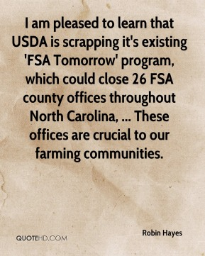 I am pleased to learn that USDA is scrapping it's existing 'FSA Tomorrow' program, which could close 26 FSA county offices throughout North Carolina, ... These offices are crucial to our farming communities.