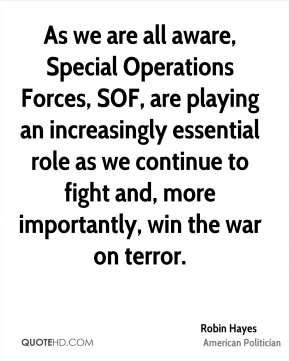 As we are all aware, Special Operations Forces, SOF, are playing an increasingly essential role as we continue to fight and, more importantly, win the war on terror.