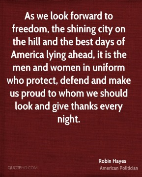 Robin Hayes - As we look forward to freedom, the shining city on the hill and the best days of America lying ahead, it is the men and women in uniform who protect, defend and make us proud to whom we should look and give thanks every night.