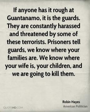 If anyone has it rough at Guantanamo, it is the guards. They are constantly harassed and threatened by some of these terrorists. Prisoners tell guards, we know where your families are. We know where your wife is, your children, and we are going to kill them.