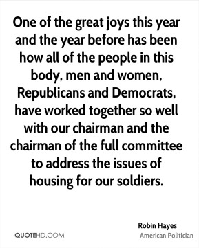 Robin Hayes - One of the great joys this year and the year before has been how all of the people in this body, men and women, Republicans and Democrats, have worked together so well with our chairman and the chairman of the full committee to address the issues of housing for our soldiers.