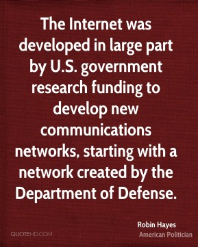 Robin Hayes - The Internet was developed in large part by U.S. government research funding to develop new communications networks, starting with a network created by the Department of Defense.